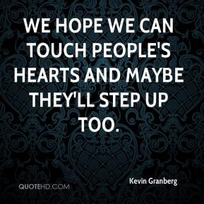 Kevin Granberg  - We hope we can touch people's hearts and maybe they'll step up too.
