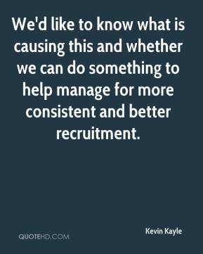 Kevin Kayle  - We'd like to know what is causing this and whether we can do something to help manage for more consistent and better recruitment.
