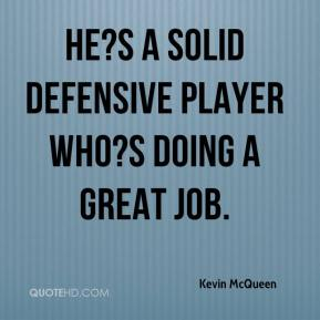 Kevin McQueen  - He?s a solid defensive player who?s doing a great job.