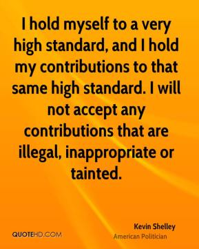 Kevin Shelley - I hold myself to a very high standard, and I hold my contributions to that same high standard. I will not accept any contributions that are illegal, inappropriate or tainted.