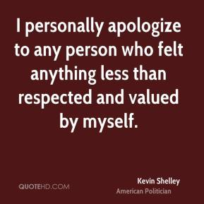Kevin Shelley - I personally apologize to any person who felt anything less than respected and valued by myself.