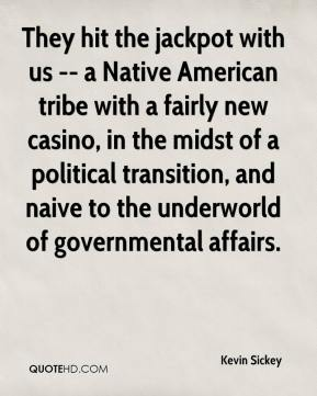 Kevin Sickey  - They hit the jackpot with us -- a Native American tribe with a fairly new casino, in the midst of a political transition, and naive to the underworld of governmental affairs.
