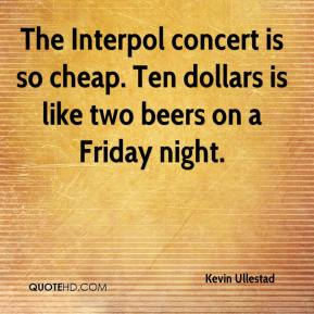 Kevin Ullestad  - The Interpol concert is so cheap. Ten dollars is like two beers on a Friday night.