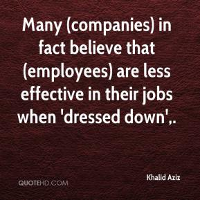 Khalid Aziz  - Many (companies) in fact believe that (employees) are less effective in their jobs when 'dressed down'.
