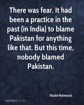 Khalid Mahmood  - There was fear. It had been a practice in the past (in India) to blame Pakistan for anything like that. But this time, nobody blamed Pakistan.