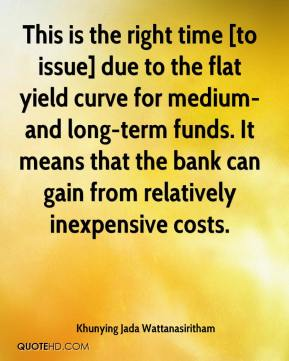 Khunying Jada Wattanasiritham  - This is the right time [to issue] due to the flat yield curve for medium- and long-term funds. It means that the bank can gain from relatively inexpensive costs.