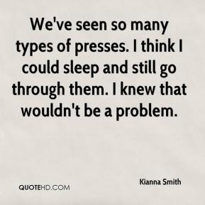 Kianna Smith  - We've seen so many types of presses. I think I could sleep and still go through them. I knew that wouldn't be a problem.