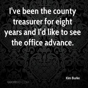 Kim Burke  - I've been the county treasurer for eight years and I'd like to see the office advance.