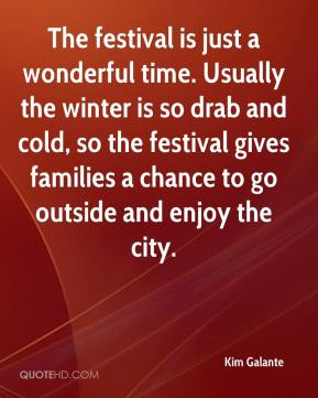 Kim Galante  - The festival is just a wonderful time. Usually the winter is so drab and cold, so the festival gives families a chance to go outside and enjoy the city.