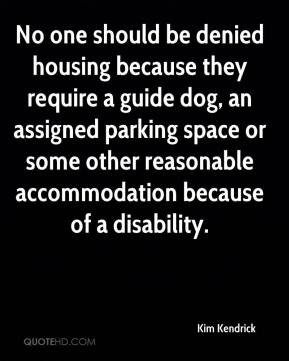 Kim Kendrick  - No one should be denied housing because they require a guide dog, an assigned parking space or some other reasonable accommodation because of a disability.