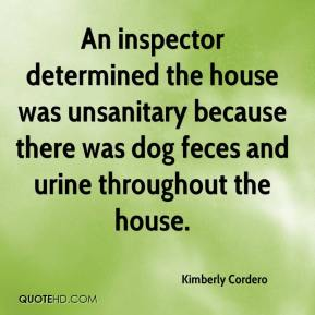 Kimberly Cordero  - An inspector determined the house was unsanitary because there was dog feces and urine throughout the house.