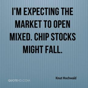 Knut Hochwald  - I'm expecting the market to open mixed. Chip stocks might fall.