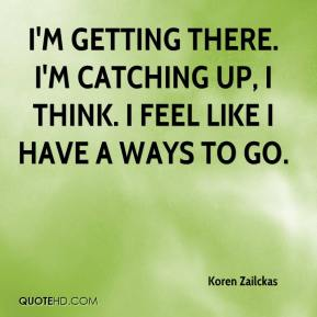 Koren Zailckas  - I'm getting there. I'm catching up, I think. I feel like I have a ways to go.