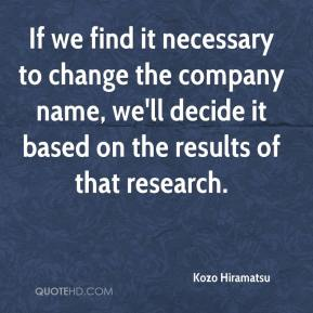 Kozo Hiramatsu  - If we find it necessary to change the company name, we'll decide it based on the results of that research.