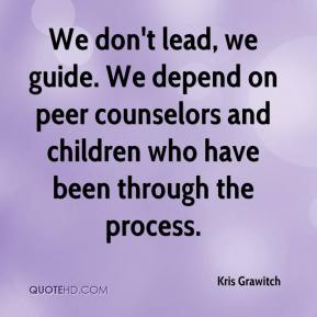 Kris Grawitch  - We don't lead, we guide. We depend on peer counselors and children who have been through the process.