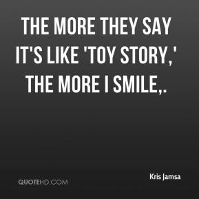 Kris Jamsa  - The more they say it's like 'Toy Story,' the more I smile.