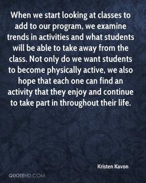 Kristen Kavon  - When we start looking at classes to add to our program, we examine trends in activities and what students will be able to take away from the class. Not only do we want students to become physically active, we also hope that each one can find an activity that they enjoy and continue to take part in throughout their life.
