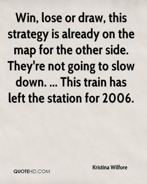 Kristina Wilfore  - Win, lose or draw, this strategy is already on the map for the other side. They're not going to slow down. ... This train has left the station for 2006.