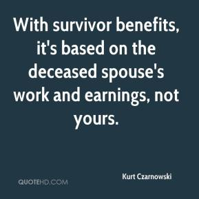 Kurt Czarnowski  - With survivor benefits, it's based on the deceased spouse's work and earnings, not yours.