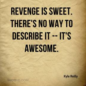 Kyle Reilly  - Revenge is sweet. There's no way to describe it -- it's awesome.