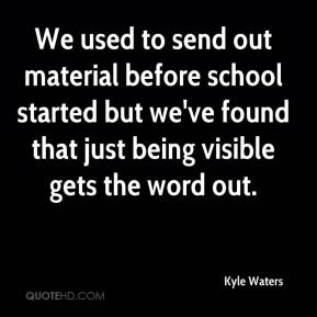 Kyle Waters  - We used to send out material before school started but we've found that just being visible gets the word out.