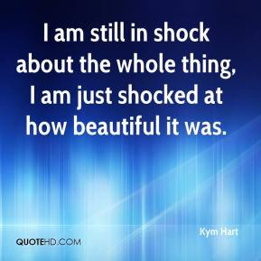 Kym Hart  - I am still in shock about the whole thing, I am just shocked at how beautiful it was.