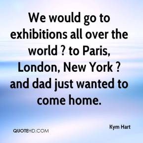Kym Hart  - We would go to exhibitions all over the world ? to Paris, London, New York ? and dad just wanted to come home.