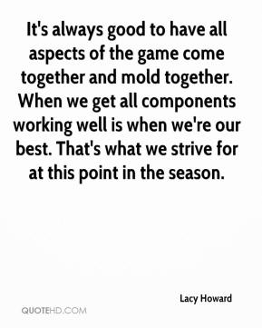 It's always good to have all aspects of the game come together and mold together. When we get all components working well is when we're our best. That's what we strive for at this point in the season.