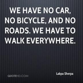 Lakpa Sherpa  - We have no car, no bicycle, and no roads. We have to walk everywhere.
