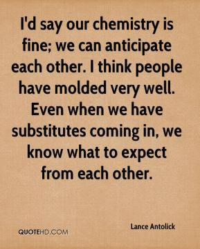I'd say our chemistry is fine; we can anticipate each other. I think people have molded very well. Even when we have substitutes coming in, we know what to expect from each other.