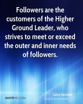 Lance Secretan - Followers are the customers of the Higher Ground Leader, who strives to meet or exceed the outer and inner needs of followers.
