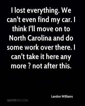 Landon Williams  - I lost everything. We can't even find my car. I think I'll move on to North Carolina and do some work over there. I can't take it here any more ? not after this.