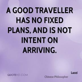Laozi - A good traveller has no fixed plans, and is not intent on arriving.