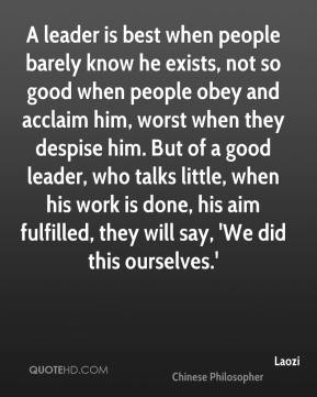 A leader is best when people barely know he exists, not so good when people obey and acclaim him, worst when they despise him. But of a good leader, who talks little, when his work is done, his aim fulfilled, they will say, 'We did this ourselves.'