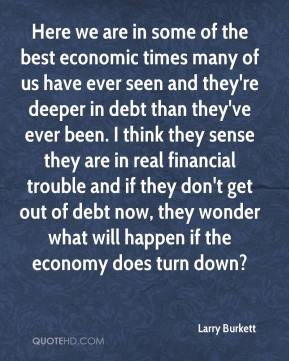 Here we are in some of the best economic times many of us have ever seen and they're deeper in debt than they've ever been. I think they sense they are in real financial trouble and if they don't get out of debt now, they wonder what will happen if the economy does turn down?