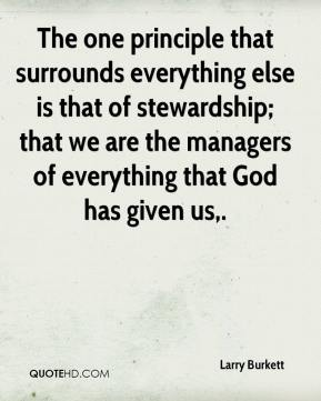 Larry Burkett  - The one principle that surrounds everything else is that of stewardship; that we are the managers of everything that God has given us.