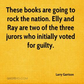 Larry Garrison  - These books are going to rock the nation. Elly and Ray are two of the three jurors who initially voted for guilty.