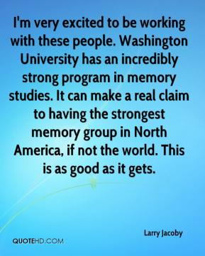 Larry Jacoby  - I'm very excited to be working with these people. Washington University has an incredibly strong program in memory studies. It can make a real claim to having the strongest memory group in North America, if not the world. This is as good as it gets.