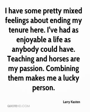 Larry Kasten  - I have some pretty mixed feelings about ending my tenure here. I've had as enjoyable a life as anybody could have. Teaching and horses are my passion. Combining them makes me a lucky person.