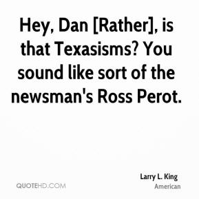 Larry L. King  - Hey, Dan [Rather], is that Texasisms? You sound like sort of the newsman's Ross Perot.