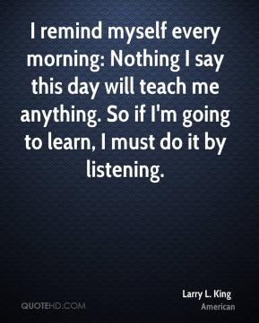 Larry L. King  - I remind myself every morning: Nothing I say this day will teach me anything. So if I'm going to learn, I must do it by listening.