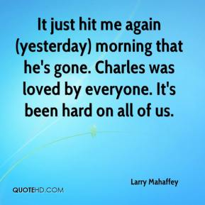 Larry Mahaffey  - It just hit me again (yesterday) morning that he's gone. Charles was loved by everyone. It's been hard on all of us.