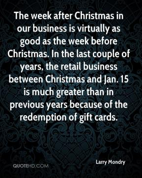 Larry Mondry  - The week after Christmas in our business is virtually as good as the week before Christmas. In the last couple of years, the retail business between Christmas and Jan. 15 is much greater than in previous years because of the redemption of gift cards.
