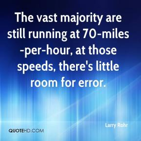 Larry Rohr  - The vast majority are still running at 70-miles-per-hour, at those speeds, there's little room for error.