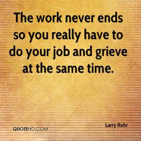 Larry Rohr  - The work never ends so you really have to do your job and grieve at the same time.