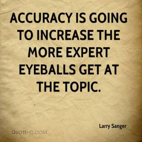 Accuracy is going to increase the more expert eyeballs get at the topic.