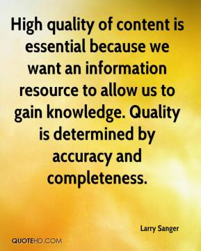 High quality of content is essential because we want an information resource to allow us to gain knowledge. Quality is determined by accuracy and completeness.