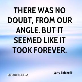 Larry Tofanelli  - There was no doubt, from our angle. But it seemed like it took forever.