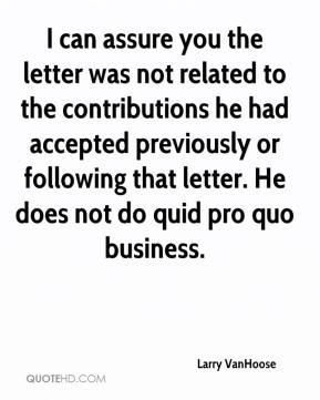 Larry VanHoose  - I can assure you the letter was not related to the contributions he had accepted previously or following that letter. He does not do quid pro quo business.