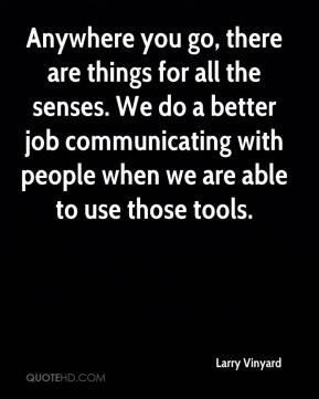 Larry Vinyard  - Anywhere you go, there are things for all the senses. We do a better job communicating with people when we are able to use those tools.